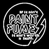 PAINT FUMES-If It Ain't Paint Fumes....(swirl)